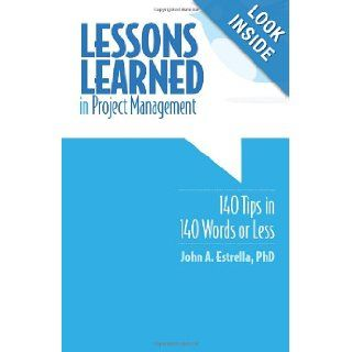 Lessons Learned in Project Management 140 Tips in 140 Words or Less John A. Estrella PhD 9781456357580 Books