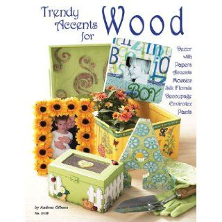 Trendy Accents for Wood: Decor with Paper Accents, Mosaics, Silk Florals, Decoupage, Einvirotex, Paints: Andrea Gibson: 9781574213126: Books