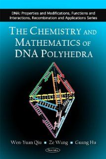 The Chemistry and Mathematics of DNA Polyhedra (DNA: Properties and Modifications, Functions and Interactions, Recombination and Applications) (9781616682965): Wen yuan Qiu, Ze Wang, Guang Hu: Books