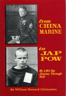 From China Marine to Jap POW: My 1, 364 Day Journey Through Hell: William Howard Chittenden: 9781563111747: Books