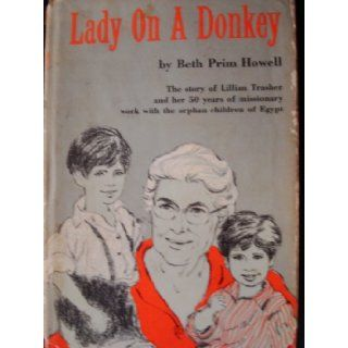 Lady on a Donkey: The Story of Lillian Trasher and Her 50 Years of Missionary Work with the Orphan Children of Egypt: Beth Prim Howell: Books