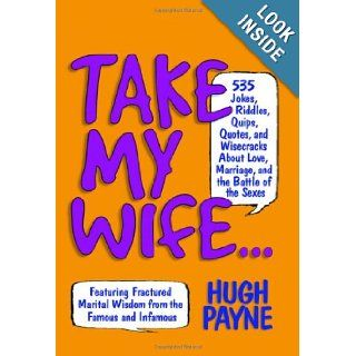 Take My Wife523 Jokes, Riddles, Quips, Quotes and Wisecracks About Love, Marriage, and the Battle of the Sexes: Hugh Payne, Martha Gradisher: Books