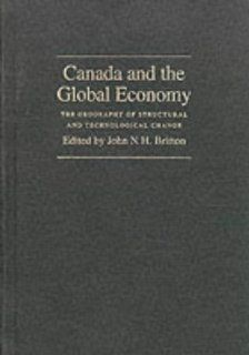 Canada and the Global Economy: The Geography of Structural and Technological Change (Canadian Association of Geographers Series in Canadian Geography): John N. H. Britton, Canadian Association of Geographers: 9780773509276: Books