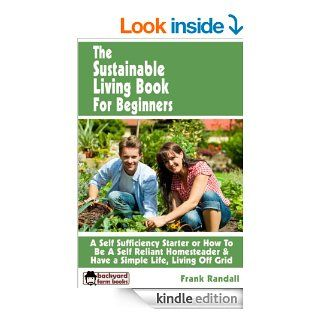 The Sustainable Living Book For Beginners: A Self Sufficiency Starter or How To Be A Self Reliant Homesteader & Have a Simple Life, Living Off Grid (Backyard Farm Books) eBook: Frank Randall: Kindle Store