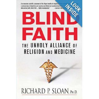 Blind Faith: The Unholy Alliance of Religion and Medicine: Richard P. Sloan: Books