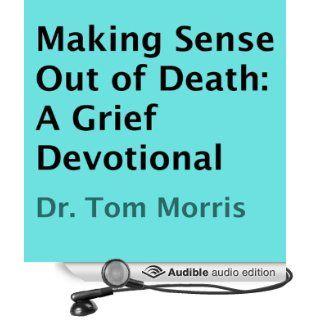 Making Sense Out of Death A Grief Devotional (Audible Audio Edition) Dr. Tom Morris, Bill Brooks Books
