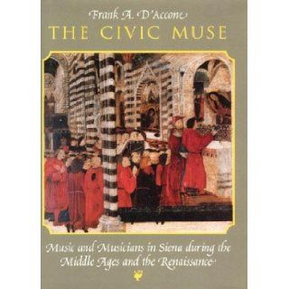 The Civic Muse Music and Musicians in Siena during the Middle Ages and the Renaissance [Hardcover] [1997] (Author) Frank A. D'Accone Books