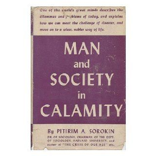 Man and Society in Calamity  the Effects of War, Revolution, Famine, Pestilence Upon Human Mind, Behavior, Social Organization and Cultural Life / by Pitirim A. Sorokin Pitirim Aleksandrovich (1889 1968) Sorokin Books
