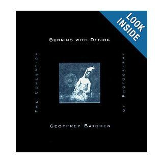 Burning with Desire The Conception of Photography Geoffrey Batchen 9780262024273 Books