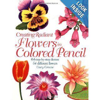 Creating Radiant Flowers in Colored Pencil Gary Greene, Bernard Poulin 9781581801729 Books
