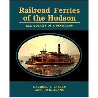 Railroad Ferries of the Hudson and Stories of a Deck Hand: Raymond J. Baxter, Arthur G. Adams: 9780823219537: Books