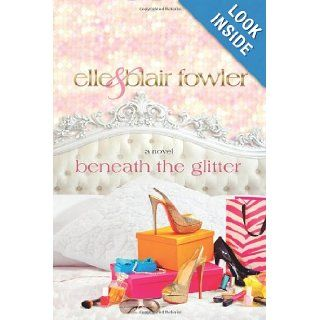 Beneath the Glitter: A Novel: Elle Fowler, Blair Fowler: Books