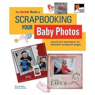 The KODAK Book of Scrapbooking Your Baby Photos: Easy & Fun Techniques for Beautiful Scrapbook Pages: Kerry Arquette, Andrea Zocchi: Books