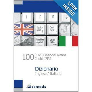100 IFRS Financial Ratios / Indici IFRS Dizionario   Inglese / Italiano (English and Italian Edition) (9783938694046): Ulrich Wiehle, Michael Diegelmann, Henryk Deter, Peter Noel Sch�mig, Michael Rolf, Sascha Gr�ger: Books