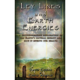 Ley Lines and Earth Energies: A Groundbreaking Exploration of the Earth's Natural Energy and How It Affects Our Health: David R. Cowan, Chris Arnold, David Hatcher Childress: 9781931882156: Books