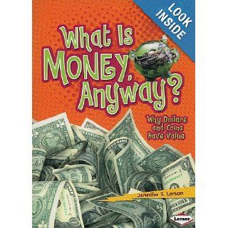 What Is Money, Anyway? Why Dollars and Coins Have Value (Lightning Bolt Books Exploring Economics) Jennifer S. Larson 9780761356684 Books