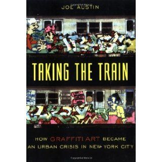Taking the Train: How Graffiti Art Became an Urban Crisis in New York City: 1st (First) Edition: Joe Austin: 8580000636604: Books