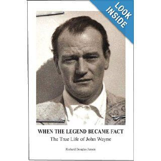 When The Legend Became Fact   The True Life of John Wayne Richard Douglas Jensen 9780615631776 Books