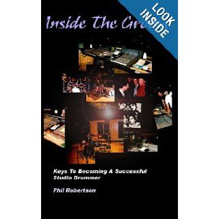 Inside The Groove: Keys To Becoming A Successful Studio Drummer: Phil Robertson: 9781451512212: Books