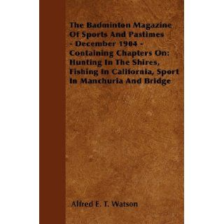 The Badminton Magazine Of Sports And Pastimes   December 1904   Containing Chapters On: Hunting In The Shires, Fishing In California, Sport In Manchuria And Bridge: Alfred E. T. Watson: 9781445522418: Books