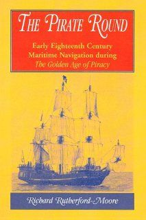 Pirate Round Early Eighteenth Century Maritime Navigation During the Golden Age of Piracy Richard Rutherford Moore 9780788437076 Books