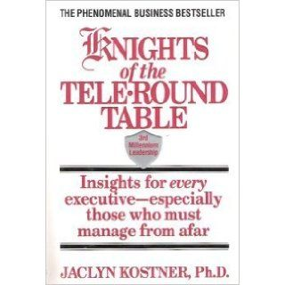 Knights of the Tele Round Table 3rd Millennium Leadership Insights for Every Executive Especially Those Who Must Manage from Afar Jaclyn Kostner 9780446518796 Books