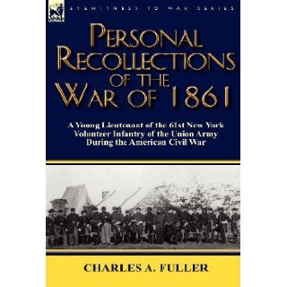 Personal Recollections of the War of 1861 A Young Lieutenant of the 61st New York Volunteer Infantry of the Union Army During the American Civil War Charles A. Fuller 9780857066770 Books