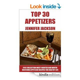 Top 30 Appetizers For Everyone Latest Collection of Most Wanted And Mouth Watering Appetizer Recipes For Healthy Life eBook Jennifer Jackson Kindle Store