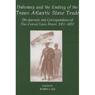 Dahomey and the Ending of the Transatlantic Slave Trade The Journals and Correspondence of Vice Consul Louis Fraser, 1851 1852 (Sources of African History / Fontes Historiae Africanae, New Series) Robin Law 9780197265215 Books