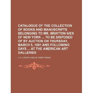 Catalogue of the collection of books and manuscripts belonging to Mr. Brayton Ives of New York to be disposed of by auction on Thursday, March 5,following days at the American Art Galleries J. H. Choate 9781130791396 Books