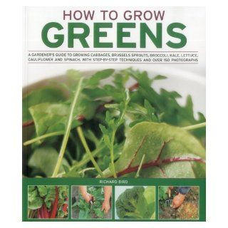 How to Grow Greens: A gardeners guide to growing cabbages, brussels sprouts, broccoli, kale, lettuce, cauliflower and spinach, with step by step techniques and over 150 photographs: Richard Bird: 9781844768318: Books