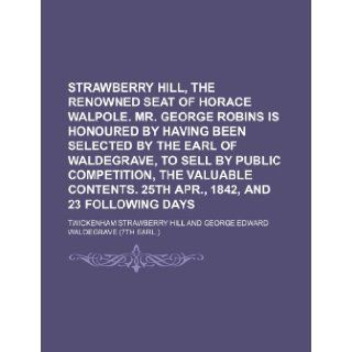 Strawberry Hill, the renowned seat of Horace Walpole. Mr. George Robins is honoured by having been selected by the earl of Waldegrave, to sell by25th Apr., 1842, and 23 following days Twickenham Strawberry Hill 9781236155221 Books
