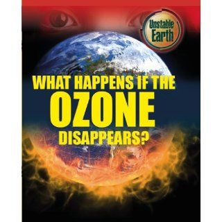 What Happens If the Ozone Layer Disappears? (Unstable Earth): Mary Colson: 9780750279277: Books