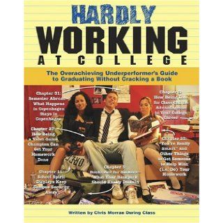 Hardly Working at College The Overachieving Underperformer's Guide to Graduating Without Cracking a Book Chris Morran, Mike Pisiak 9781416906605 Books