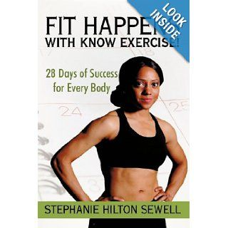 Fit Happens with Know Exercise!: 28 Days of Success for Every Body: Stephanie Hilton Sewell: 9781450214933: Books