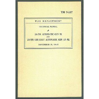 20 mm Automatic Gun M1 and 20 mm Aircraft Automatic Gun AN M2 (TM 9 227 War Department Technical Manual): Chief of Ordnance: Books