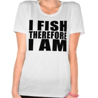 Funny Fishing Quotes Jokes I Fish Therefore I am T shirts