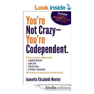 You're Not Crazy   You're Codependent.: What Everyone Affected by Addiction, Abuse, Trauma or Toxic Shame Needs to Know   Kindle edition by Jeanette Menter. Health, Fitness & Dieting Kindle eBooks @ .