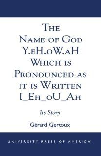 The Name of God Y.eH.oW.aH Which is Pronounced as it is Written I Eh oU Ah Its Story (9780761822042) G�rard Gertoux Books