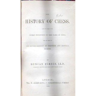 The History of Chess, From the Time of the Early Invention of the Game in India Till the Period of Its Establishment in Western and Central Europe: Duncan Forbes: Books
