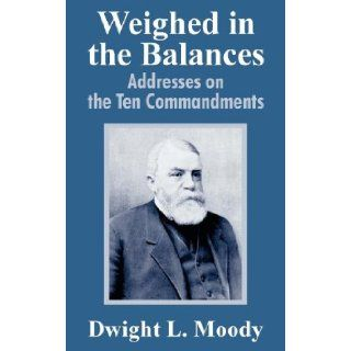 Weighed in the Balances Addresses on the Ten Commandments Dwight Lyman Moody 9781410104199 Books