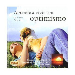 Aprende a vivir con optimismo: Desarrolla tu motivacion con el pensamiento positivo y consigue tus metas (Spanish Edition): Catherine Douglas: 9788499170404: Books