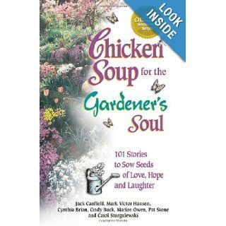 Chicken Soup for the Gardener's Soul 101 Stories to Sow Seeds of Love, Hope and Laughter (Chicken Soup for the Soul) Jack Canfield, Mark Victor Hansen, Marion Owen, Cindy Buck, Carol Sturgulewski, Pat Stone, Cynthia Brian Books