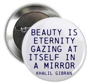 "Khalil Gibran Quote   BEAUTY IS ETERNITY GAZING AT ITSELF IN THE MIRROR 1.25"" Pinback Button Badge / Pin"