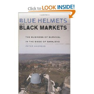 Blue Helmets and Black Markets The Business of Survival in the Siege of Sarajevo (9780801443558) Peter Andreas Books