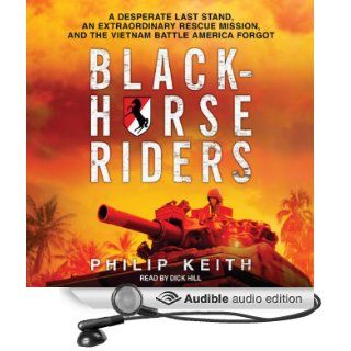 Blackhorse Riders: A Desperate Last Stand, an Extraordinary Rescue Mission, and the Vietnam Battle America Forgot (Audible Audio Edition): Philip Keith, Dick Hill: Books