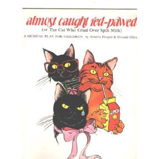 Almost caught red pawed < or The Cat who cried over spilt Milk > . A musical play for children, < lyrics > by Annette Harper & < music by > Donald Oliver. [Voices and P. F.] Donald Oliver Books
