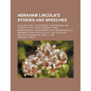 """Abraham Lincoln's stories and speeches; including """"early life stories"""" """"professional life stories"""" """"White House incidents"""" """"war reminiscences"""" Also1832, to his last speech in Washington, Apr Abraham Lincoln 978"""