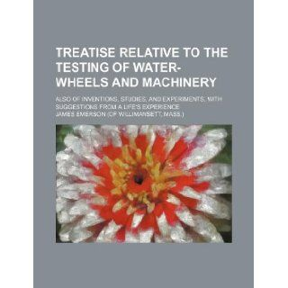 Treatise relative to the testing of water wheels and machinery; also of inventions, studies, and experiments, with suggestions from a life's experience James Emerson 9781130599695 Books