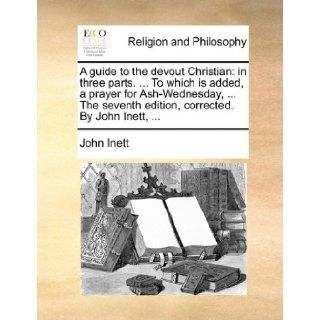 A guide to the devout Christian: in three parts.To which is added, a prayer for Ash Wednesday,The seventh edition, corrected. By John Inett,: John Inett: 9781170856307: Books
